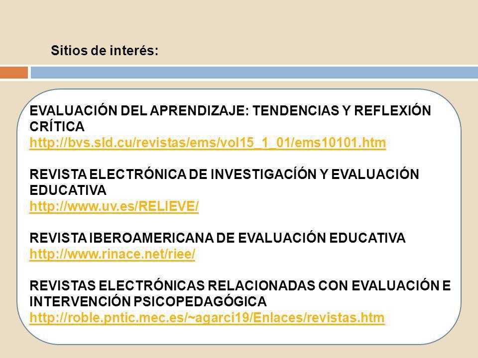 Sitios de interés: EVALUACIÓN DEL APRENDIZAJE: TENDENCIAS Y REFLEXIÓN CRÍTICA http://bvs.sld.cu/revistas/ems/vol15_1_01/ems10101.htm REVISTA ELECTRÓNI
