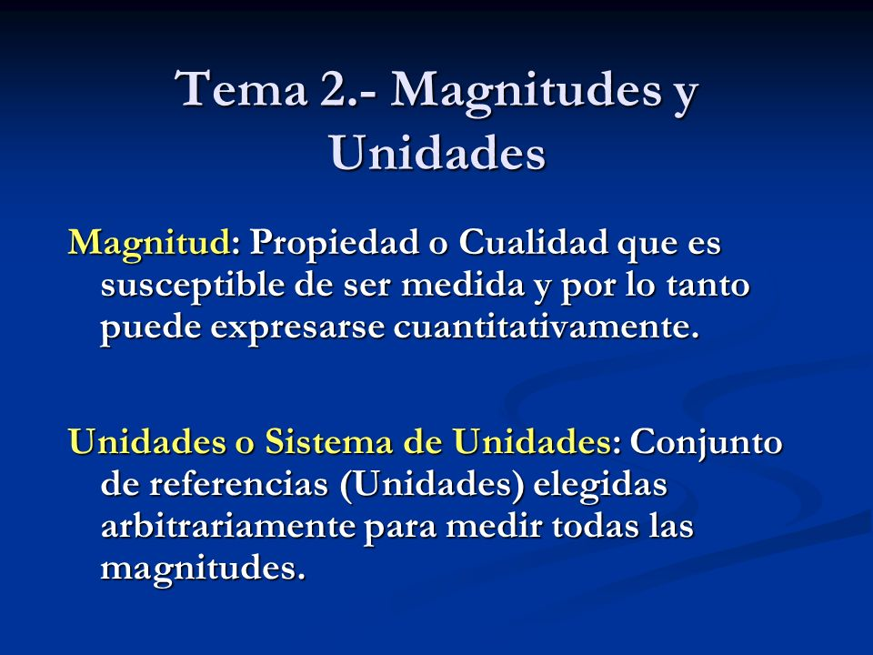 Tema 2.- Magnitudes y Unidades Magnitud: Propiedad o Cualidad que es susceptible de ser medida y por lo tanto puede expresarse cuantitativamente. Unid