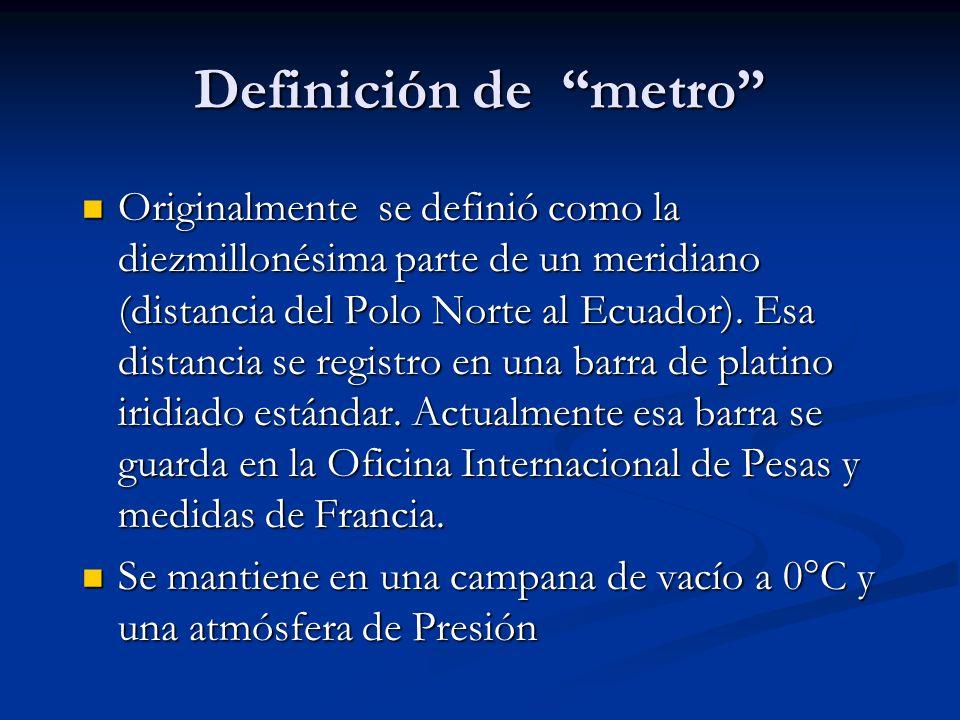 Definición de metro Originalmente se definió como la diezmillonésima parte de un meridiano (distancia del Polo Norte al Ecuador). Esa distancia se reg