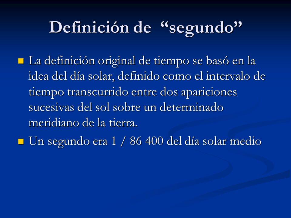 Definición de segundo La definición original de tiempo se basó en la idea del día solar, definido como el intervalo de tiempo transcurrido entre dos a