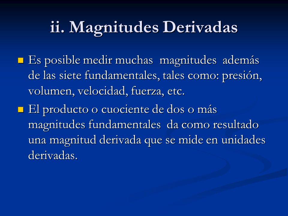 ii. Magnitudes Derivadas Es posible medir muchas magnitudes además de las siete fundamentales, tales como: presión, volumen, velocidad, fuerza, etc. E