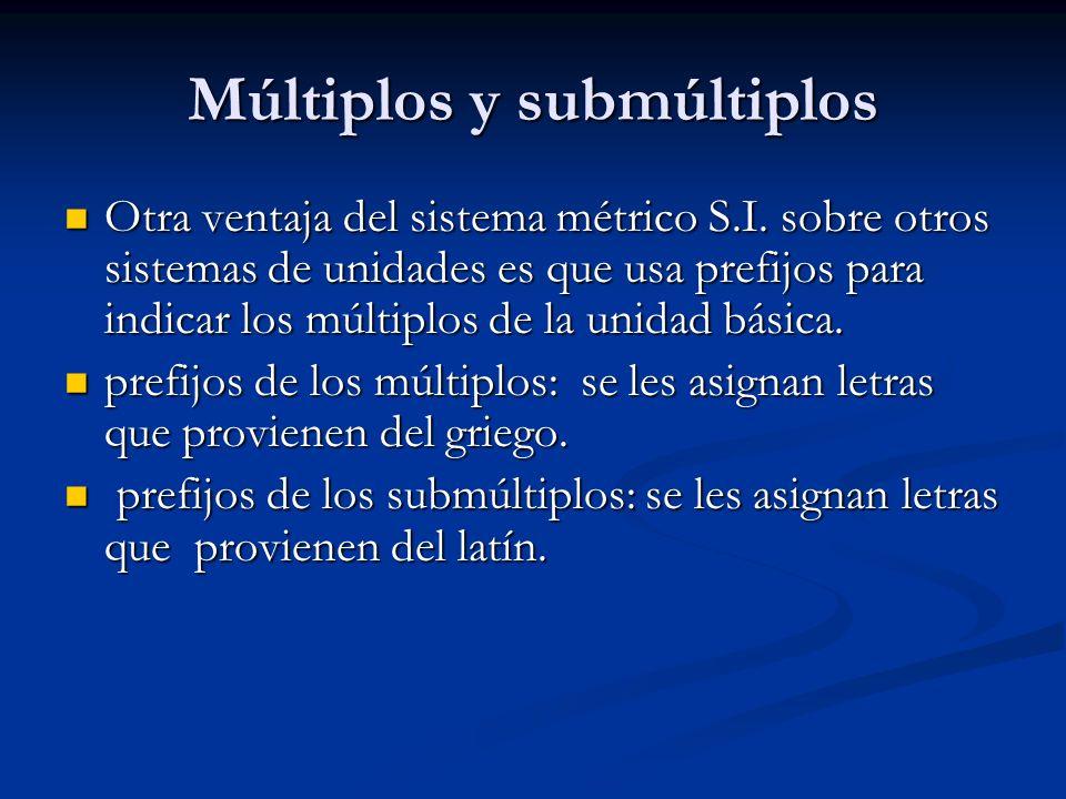 Múltiplos y submúltiplos Otra ventaja del sistema métrico S.I. sobre otros sistemas de unidades es que usa prefijos para indicar los múltiplos de la u