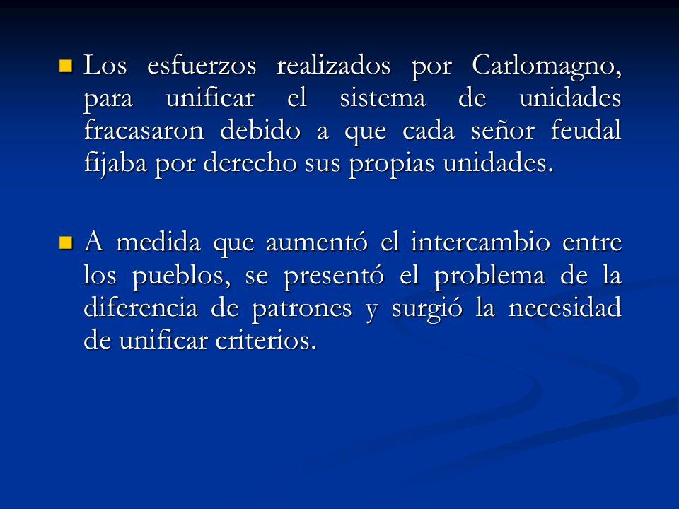 Los esfuerzos realizados por Carlomagno, para unificar el sistema de unidades fracasaron debido a que cada señor feudal fijaba por derecho sus propias