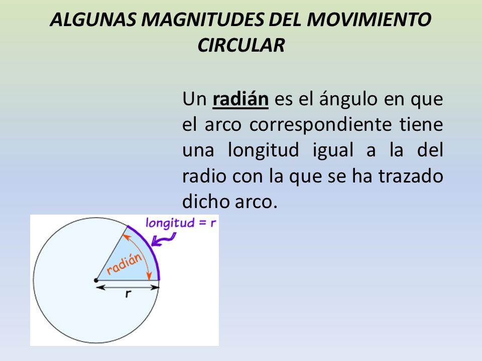 ALGUNAS MAGNITUDES DEL MOVIMIENTO CIRCULAR Un radián es el ángulo en que el arco correspondiente tiene una longitud igual a la del radio con la que se