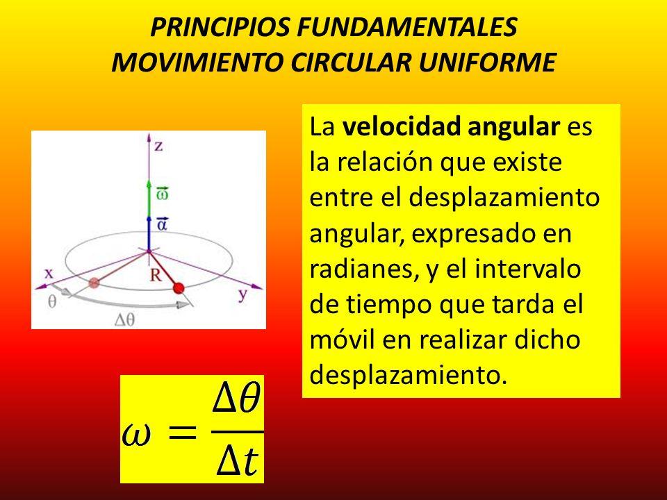 PRINCIPIOS FUNDAMENTALES MOVIMIENTO CIRCULAR UNIFORME La velocidad angular es la relación que existe entre el desplazamiento angular, expresado en rad