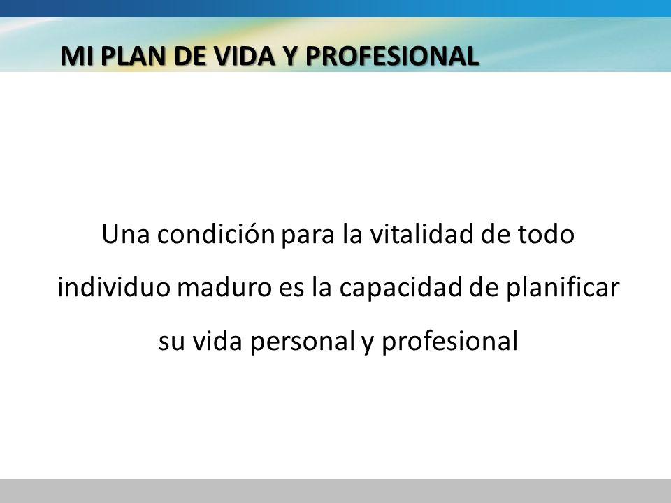 MI PLAN DE VIDA Y PROFESIONAL Una condición para la vitalidad de todo individuo maduro es la capacidad de planificar su vida personal y profesional