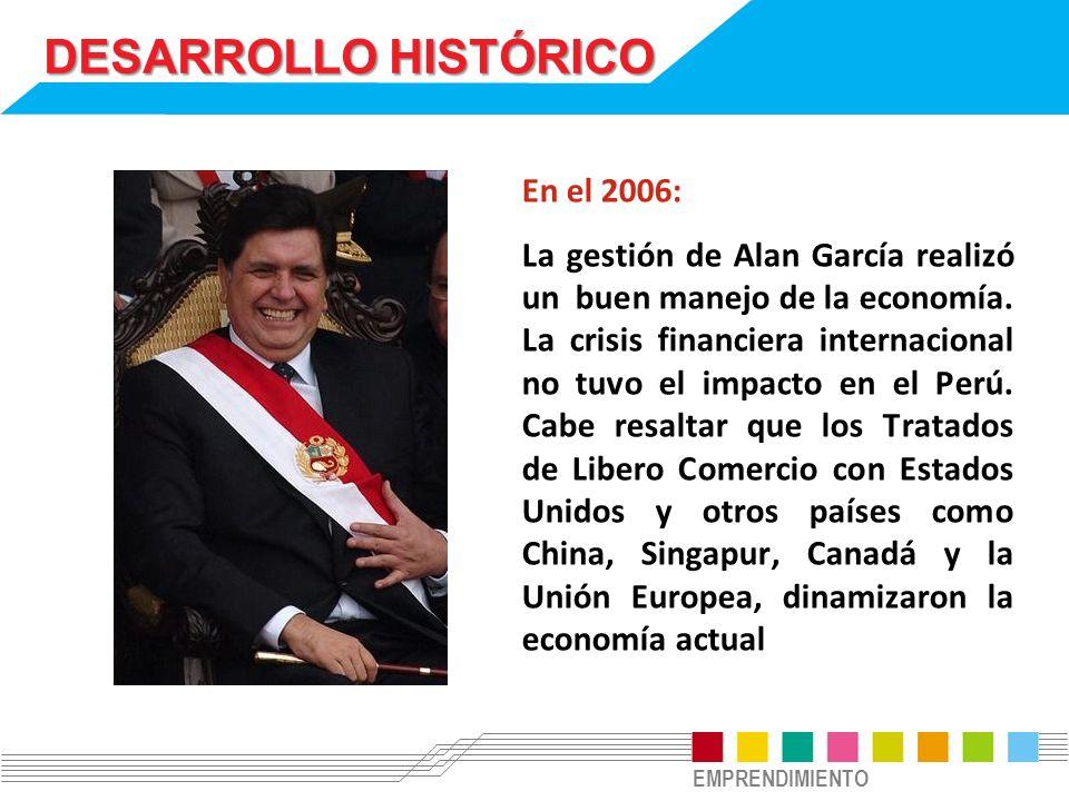 EMPRENDIMIENTO DESARROLLO HISTÓRICO En el 2006: La gestión de Alan García realizó un buen manejo de la economía. La crisis financiera internacional no