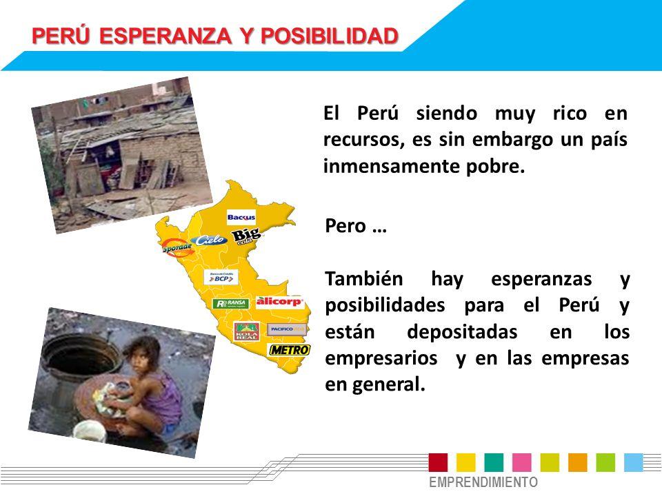 EMPRENDIMIENTO PERÚ ESPERANZA Y POSIBILIDAD El Perú siendo muy rico en recursos, es sin embargo un país inmensamente pobre. Pero … También hay esperan