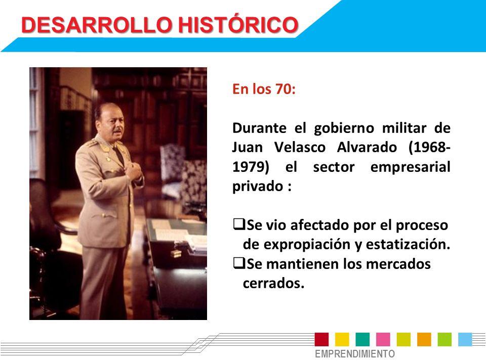 EMPRENDIMIENTO DESARROLLO HISTÓRICO En los 70: Durante el gobierno militar de Juan Velasco Alvarado (1968- 1979) el sector empresarial privado : Se vi
