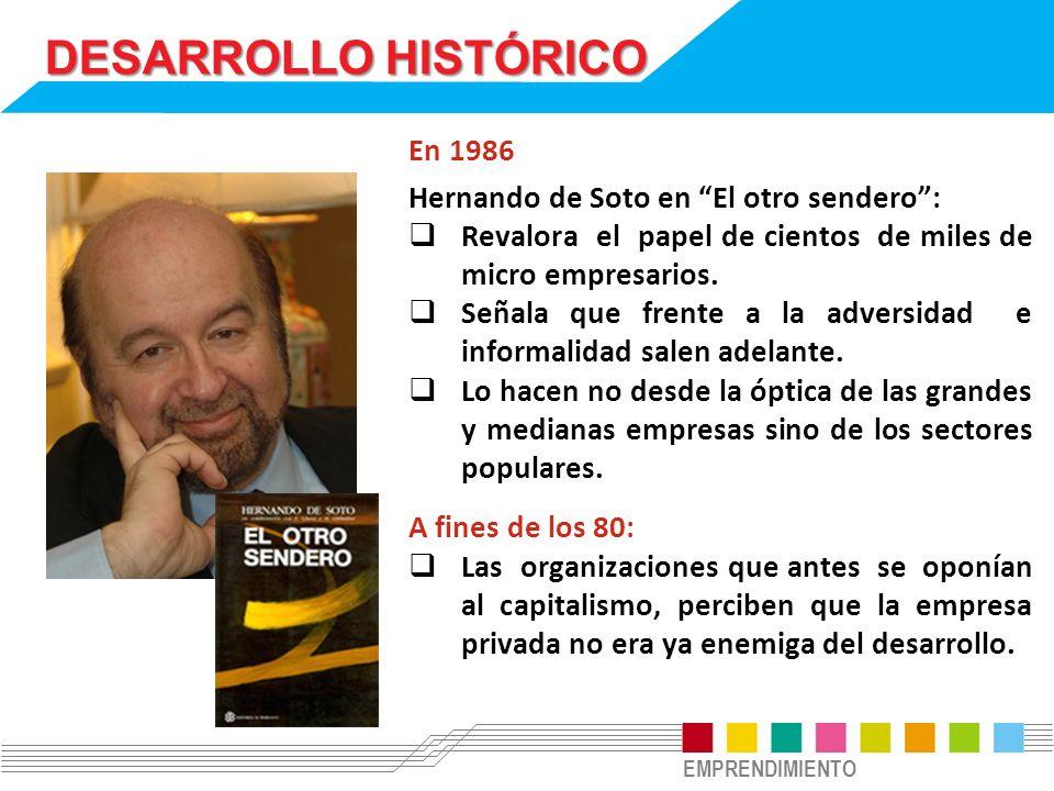 EMPRENDIMIENTO DESARROLLO HISTÓRICO En 1986 Hernando de Soto en El otro sendero: Revalora el papel de cientos de miles de micro empresarios. Señala qu