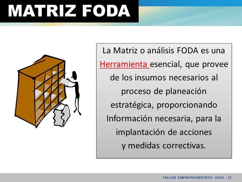 TALLER EMPRENDIMIENTO 2010 - II MATRIZ FODA La Matriz o análisis FODA es una Herramienta esencial, que provee de los insumos necesarios al proceso de planeación estratégica, proporcionando Información necesaria, para la implantación de acciones y medidas correctivas.