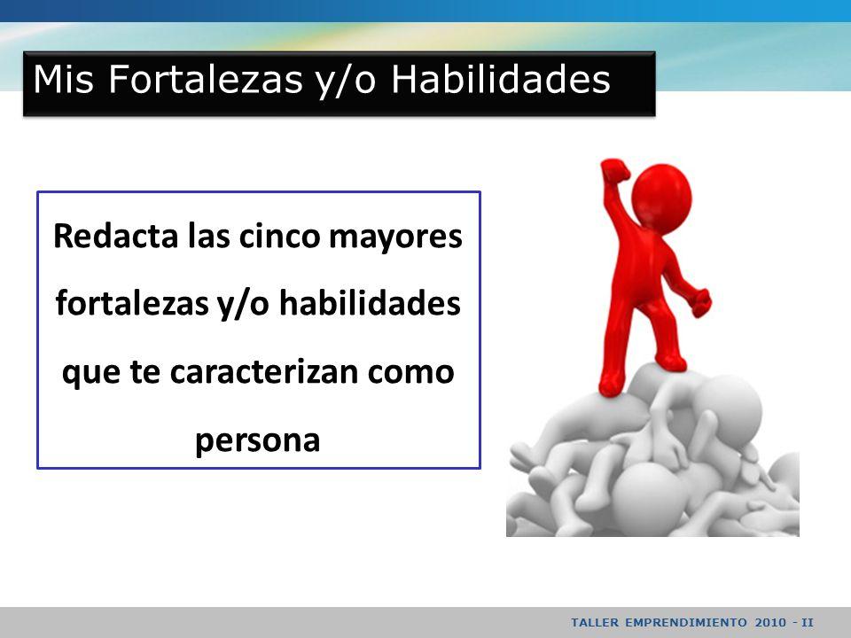 TALLER EMPRENDIMIENTO 2010 - II Mis Fortalezas y/o Habilidades Redacta las cinco mayores fortalezas y/o habilidades que te caracterizan como persona