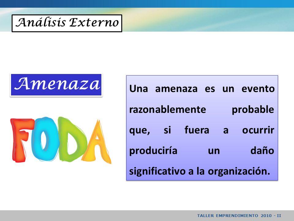 TALLER EMPRENDIMIENTO 2010 - II Análisis Externo Una amenaza es un evento razonablemente probable que, si fuera a ocurrir produciría un daño significativo a la organización.