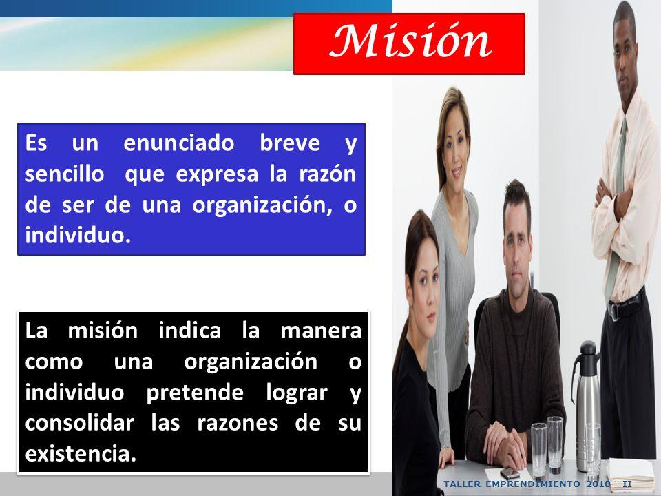 TALLER EMPRENDIMIENTO 2010 - II La misión indica la manera como una organización o individuo pretende lograr y consolidar las razones de su existencia.