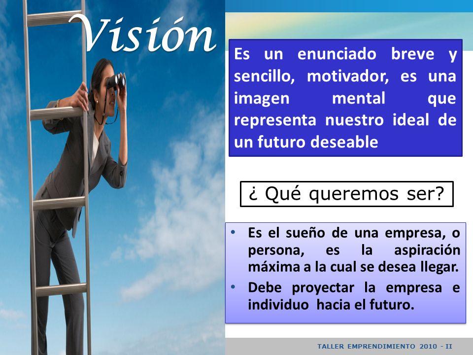 TALLER EMPRENDIMIENTO 2010 - II Visión Es un enunciado breve y sencillo, motivador, es una imagen mental que representa nuestro ideal de un futuro deseable Es el sueño de una empresa, o persona, es la aspiración máxima a la cual se desea llegar.