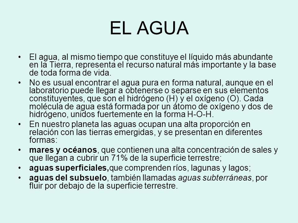EL AGUA El agua, al mismo tiempo que constituye el líquido más abundante en la Tierra, representa el recurso natural más importante y la base de toda forma de vida.