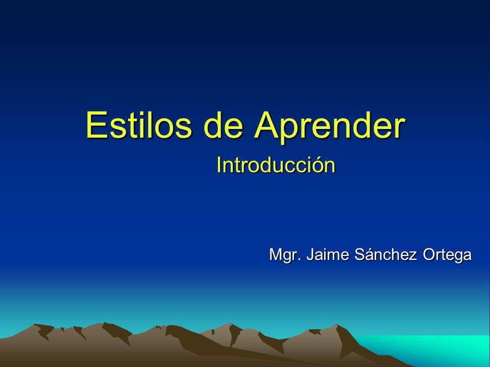 Estilos de Aprender Introducción Mgr. Jaime Sánchez Ortega