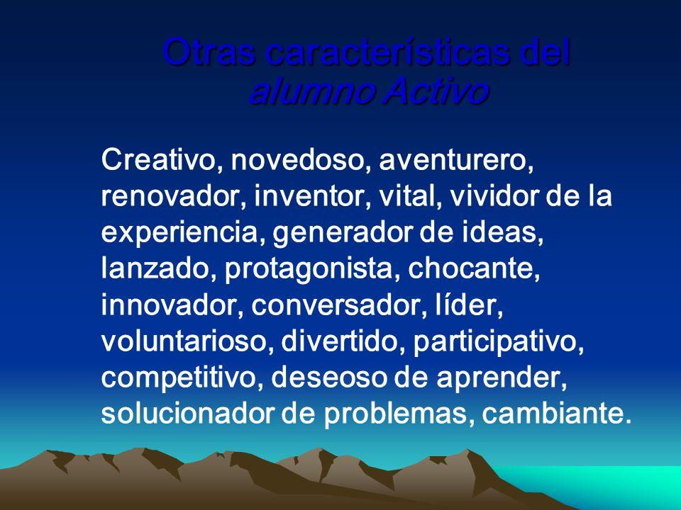 Otras características del alumno Activo Creativo, novedoso, aventurero, renovador, inventor, vital, vividor de la experiencia, generador de ideas, lan