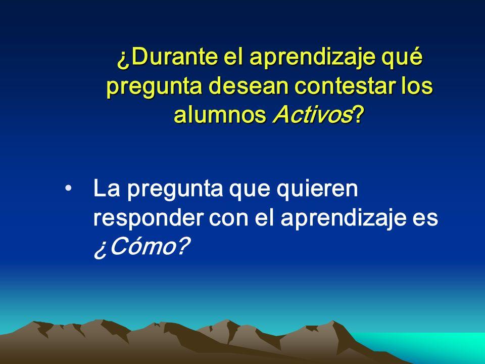 ¿Durante el aprendizaje qué pregunta desean contestar los alumnos Activos? La pregunta que quieren responder con el aprendizaje es ¿Cómo?