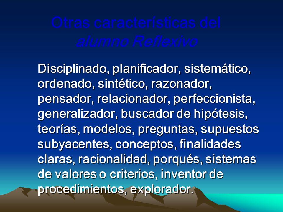 Otras características del alumno Reflexivo Disciplinado, planificador, sistemático, ordenado, sintético, razonador, pensador, relacionador, perfeccion