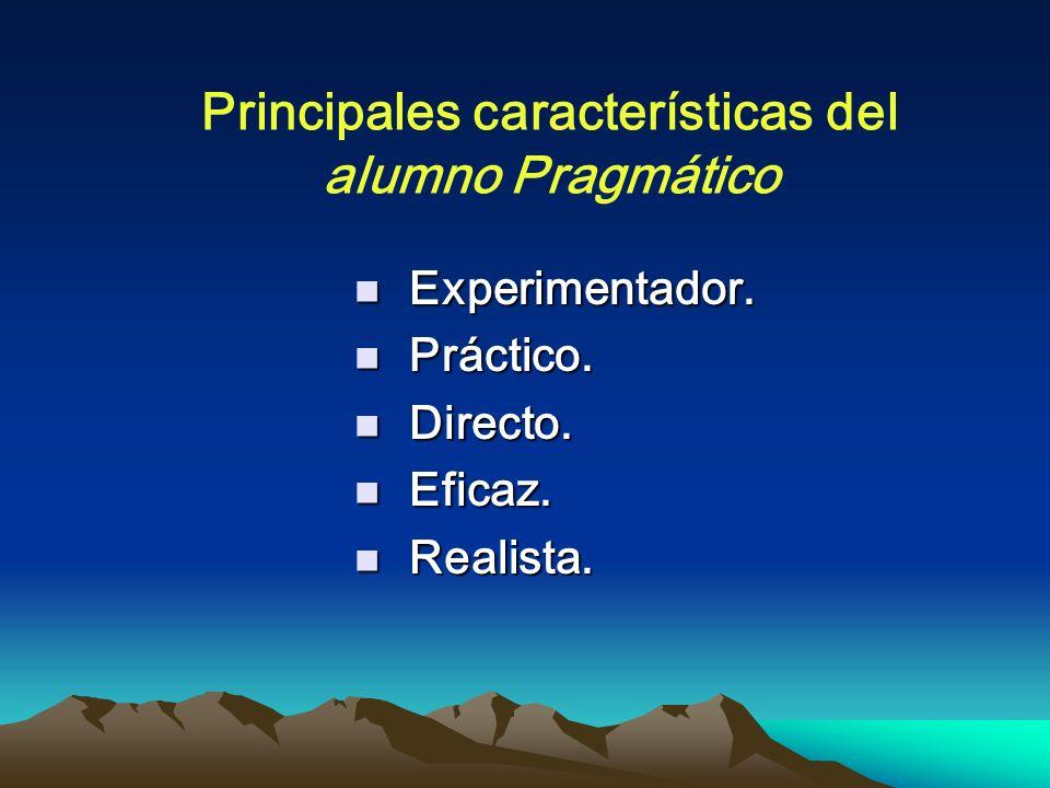 Principales características del alumno Pragmático Experimentador. Experimentador. Práctico. Práctico. Directo. Directo. Eficaz. Eficaz. Realista. Real
