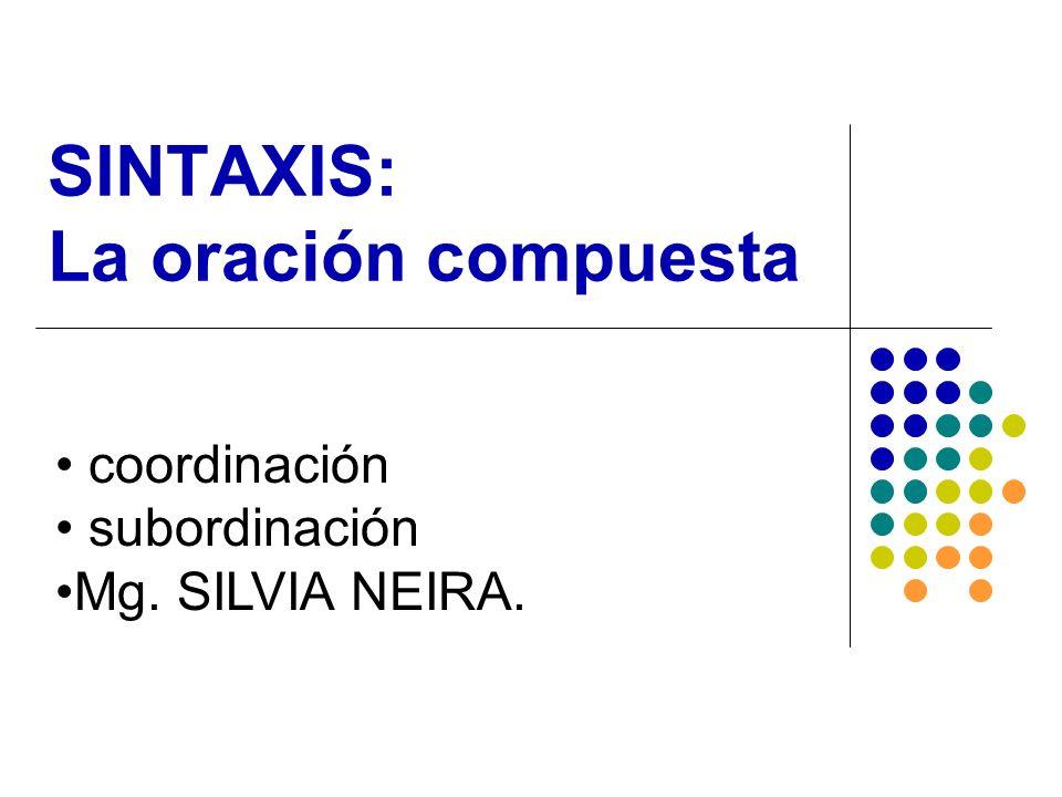 SINTAXIS: La oración compuesta coordinación subordinación Mg. SILVIA NEIRA.