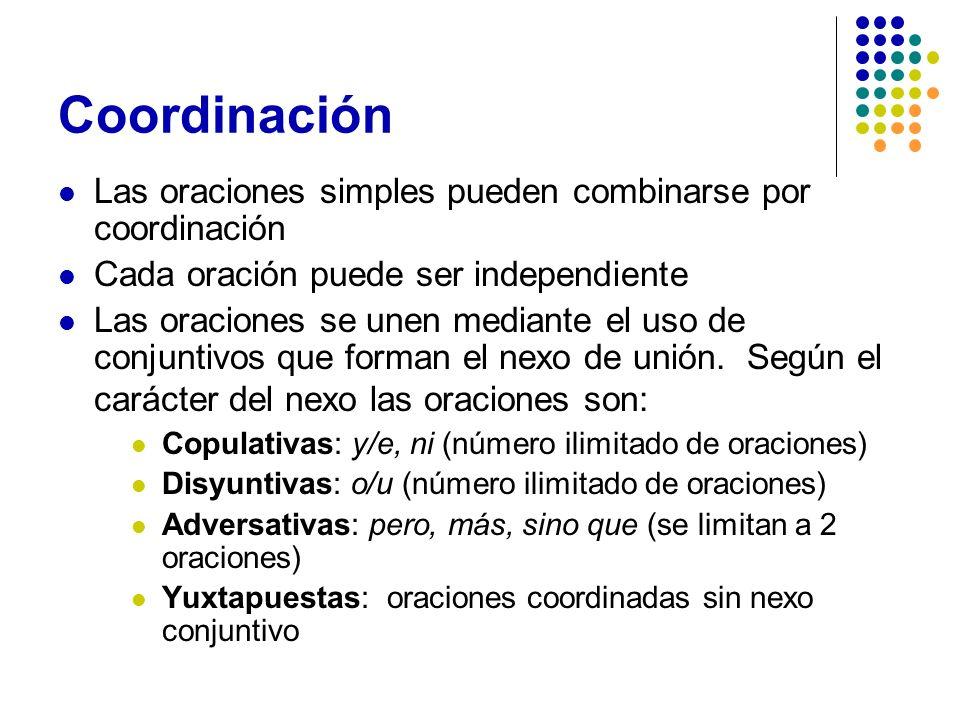 Coordinación Las oraciones simples pueden combinarse por coordinación Cada oración puede ser independiente Las oraciones se unen mediante el uso de co