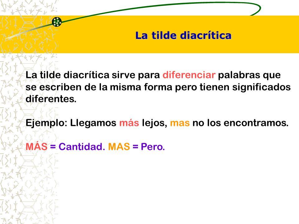 La tilde diacrítica sirve para diferenciar palabras que se escriben de la misma forma pero tienen significados diferentes. Ejemplo: Llegamos más lejos