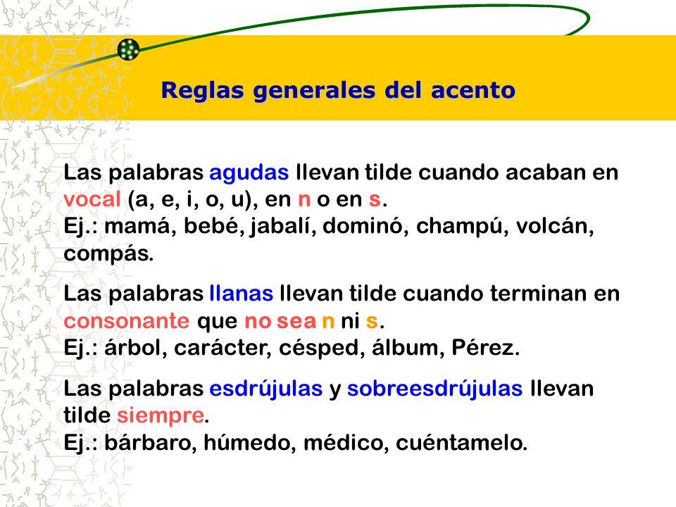 Reglas generales del acento Las palabras agudas llevan tilde cuando acaban en vocal (a, e, i, o, u), en n o en s. Ej.: mamá, bebé, jabalí, dominó, cha