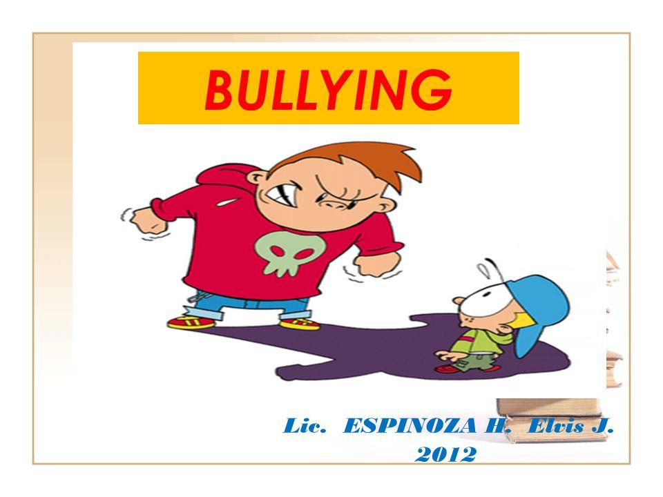 BULLYING Lic. ESPINOZA H. Elvis J. 2012