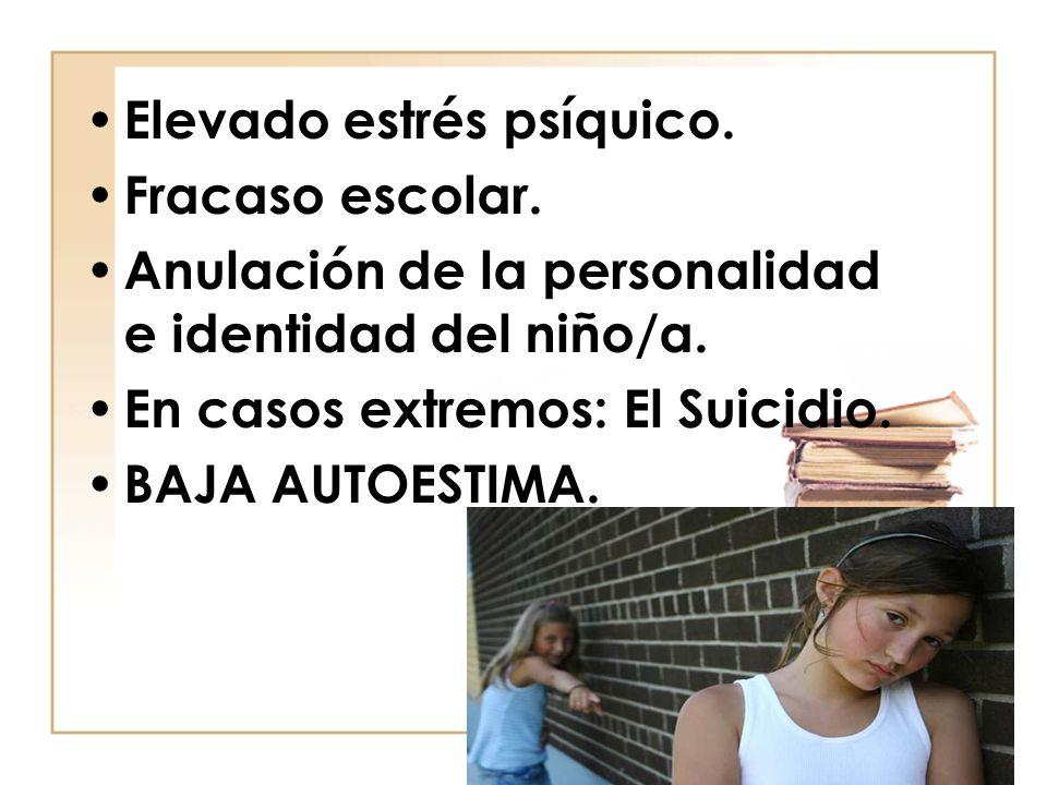 Elevado estrés psíquico. Fracaso escolar. Anulación de la personalidad e identidad del niño/a. En casos extremos: El Suicidio. BAJA AUTOESTIMA.