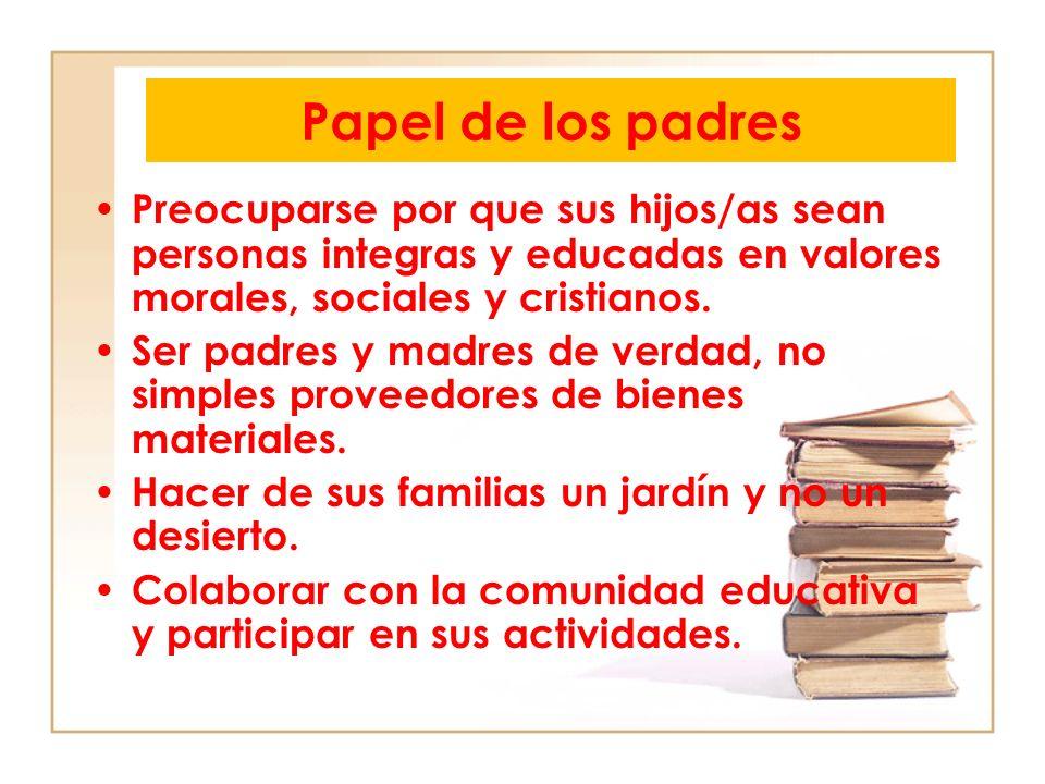 Papel de los padres Preocuparse por que sus hijos/as sean personas integras y educadas en valores morales, sociales y cristianos. Ser padres y madres