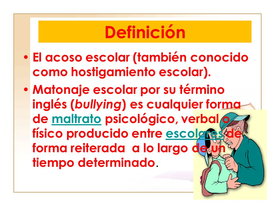 Definición El acoso escolar (también conocido como hostigamiento escolar). Matonaje escolar por su término inglés ( bullying ) es cualquier forma de m