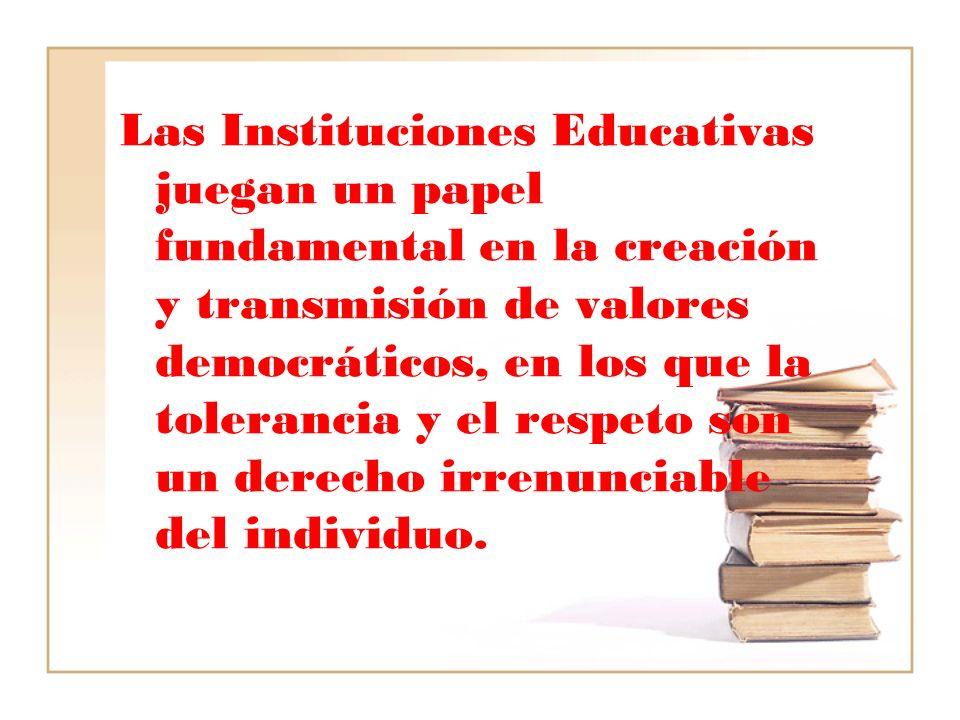 Las Instituciones Educativas juegan un papel fundamental en la creación y transmisión de valores democráticos, en los que la tolerancia y el respeto s