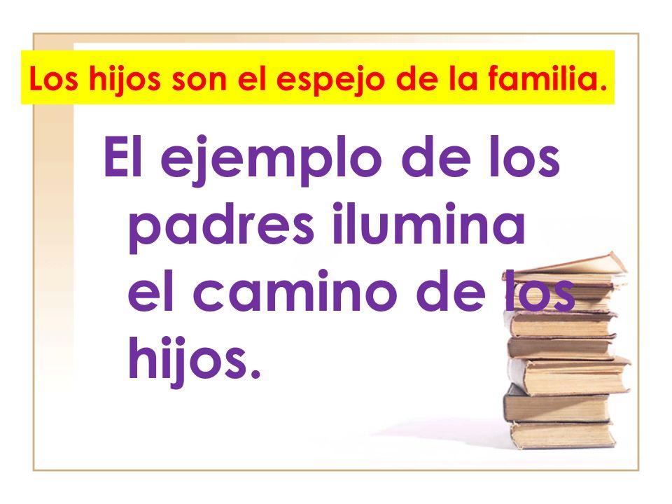 Los hijos son el espejo de la familia. El ejemplo de los padres ilumina el camino de los hijos.