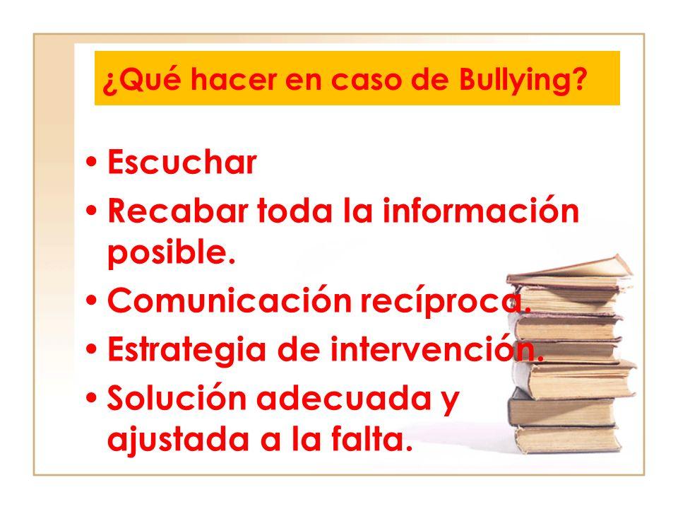 ¿Qué hacer en caso de Bullying? Escuchar Recabar toda la información posible. Comunicación recíproca. Estrategia de intervención. Solución adecuada y