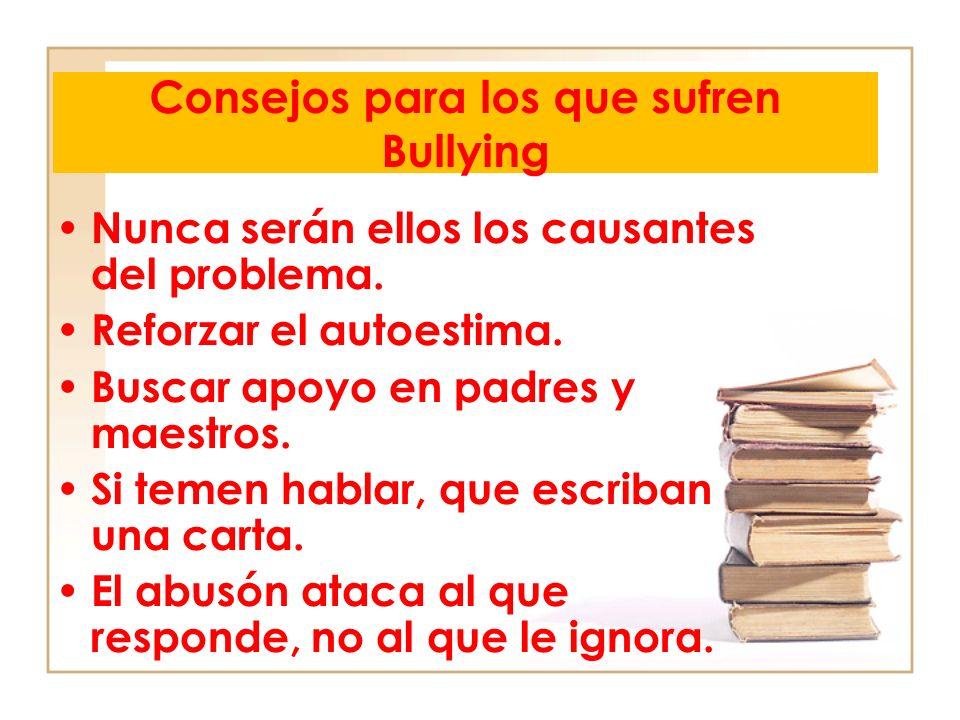 Consejos para los que sufren Bullying Nunca serán ellos los causantes del problema. Reforzar el autoestima. Buscar apoyo en padres y maestros. Si teme