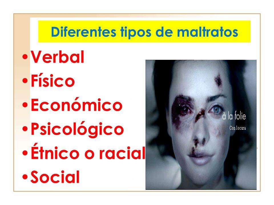 Diferentes tipos de maltratos Verbal Físico Económico Psicológico Étnico o racial Social