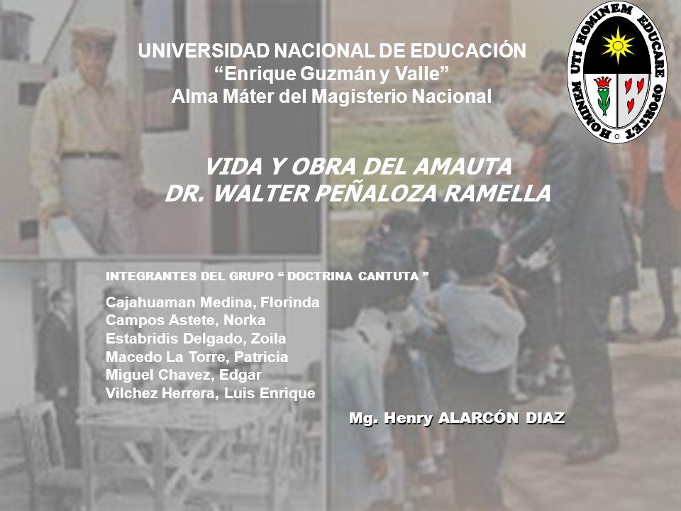 UNIVERSIDAD NACIONAL DE EDUCACIÓN Enrique Guzmán y Valle Alma Máter del Magisterio Nacional VIDA Y OBRA DEL AMAUTA DR. WALTER PEÑALOZA RAMELLA INTEGRA