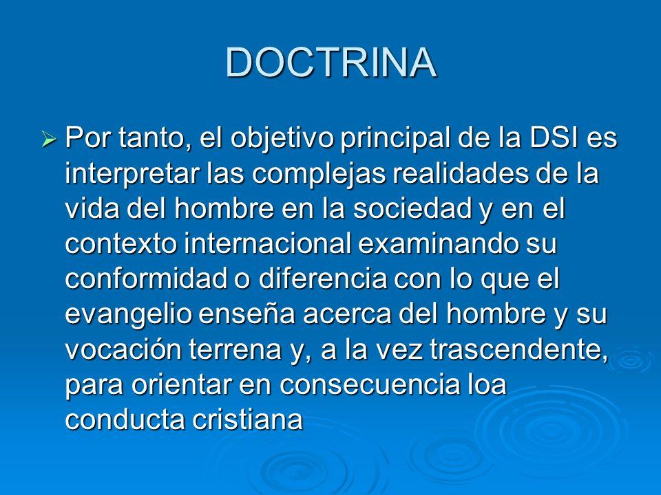 DOCTRINA Por tanto, el objetivo principal de la DSI es interpretar las complejas realidades de la vida del hombre en la sociedad y en el contexto inte