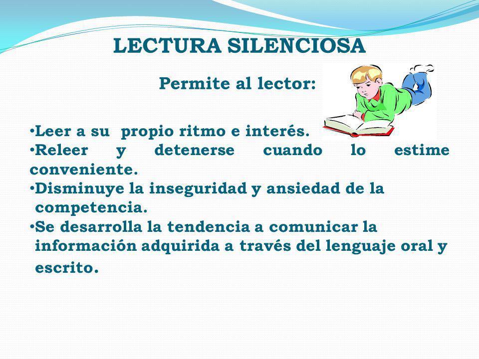 LECTURA SILENCIOSA Permite al lector: Leer a su propio ritmo e interés. Releer y detenerse cuando lo estime conveniente. Disminuye la inseguridad y an