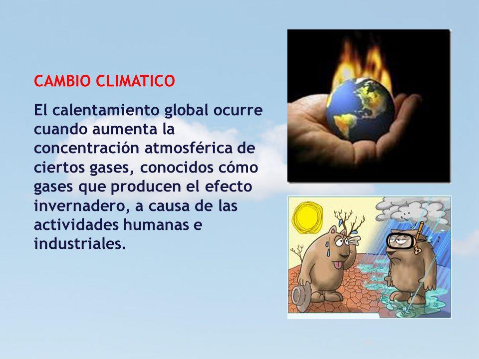 CAMBIO CLIMATICO El calentamiento global ocurre cuando aumenta la concentración atmosférica de ciertos gases, conocidos cómo gases que producen el efe