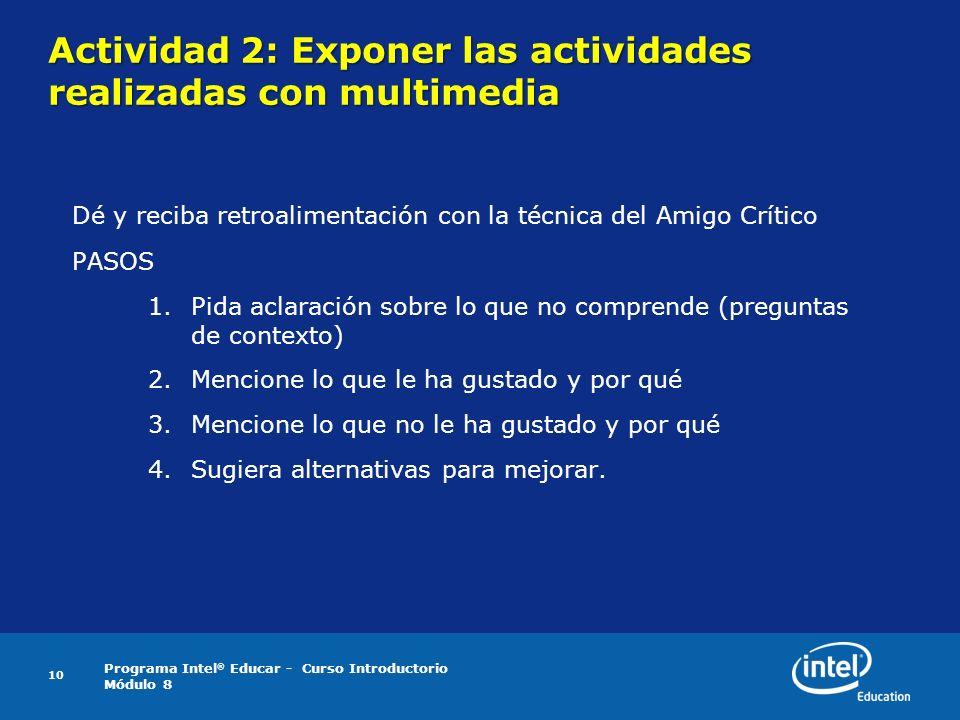 Programa Intel ® Educar - Curso Introductorio Módulo 8 10 Actividad 2: Exponer las actividades realizadas con multimedia Dé y reciba retroalimentación