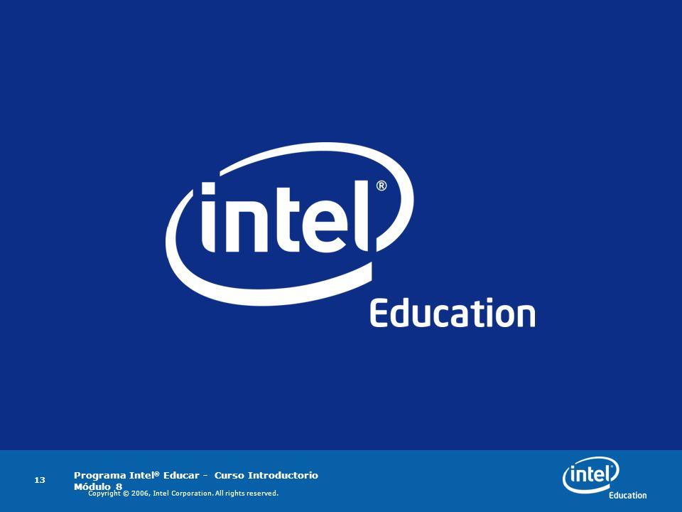 Programa Intel ® Educar - Curso Introductorio Módulo 8 13 Copyright © 2006, Intel Corporation. All rights reserved.