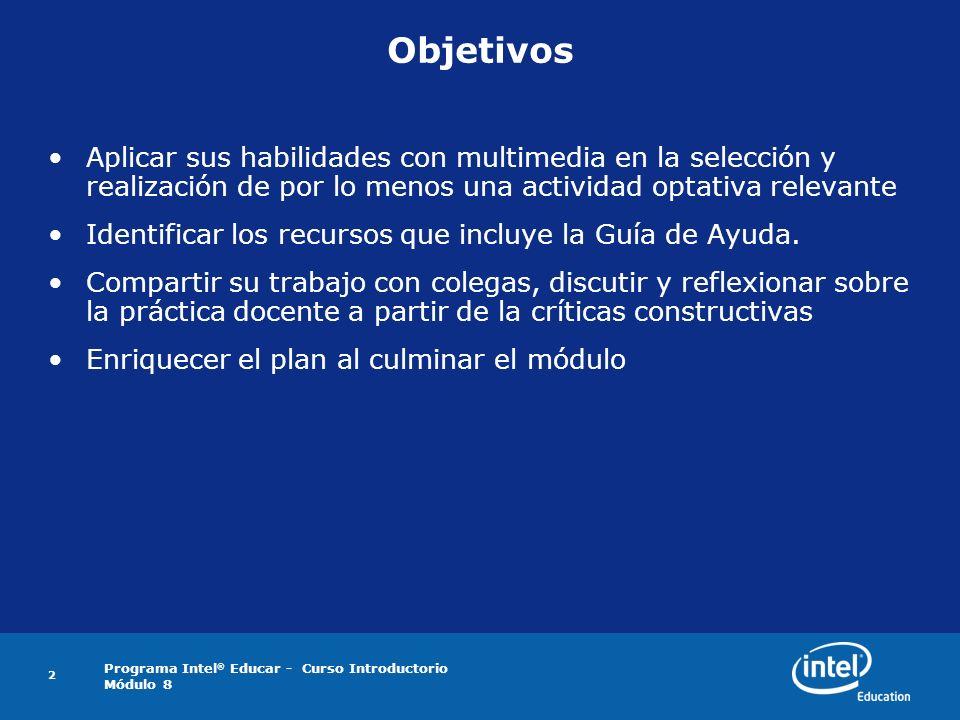 Programa Intel ® Educar - Curso Introductorio Módulo 8 2 Objetivos Aplicar sus habilidades con multimedia en la selección y realización de por lo meno