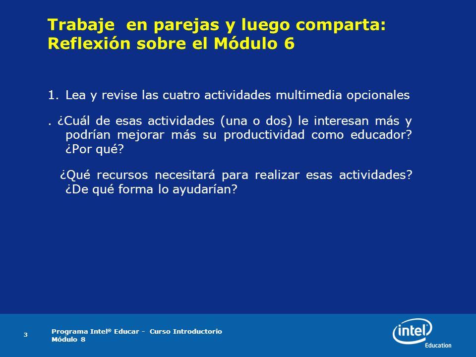 Programa Intel ® Educar - Curso Introductorio Módulo 8 3 Trabaje en parejas y luego comparta: Reflexión sobre el Módulo 6 1.Lea y revise las cuatro ac