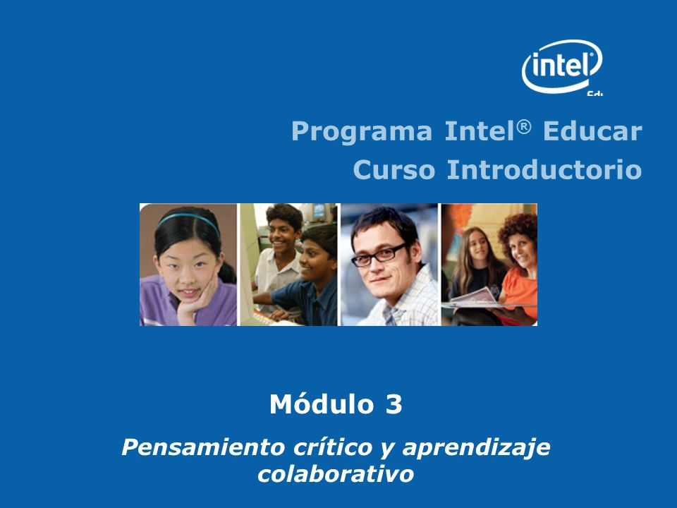 Programa Intel ® Educar Curso Introductorio Módulo 3 Pensamiento crítico y aprendizaje colaborativo