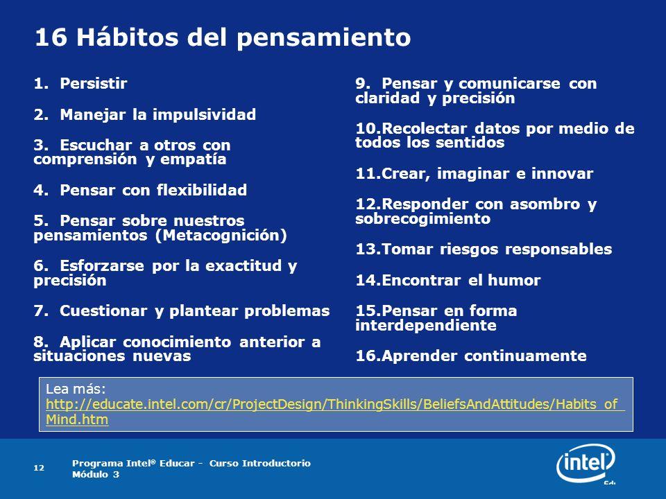 Programa Intel ® Educar - Curso Introductorio Módulo 3 12 16 Hábitos del pensamiento 1.Persistir 2.Manejar la impulsividad 3.Escuchar a otros con comp