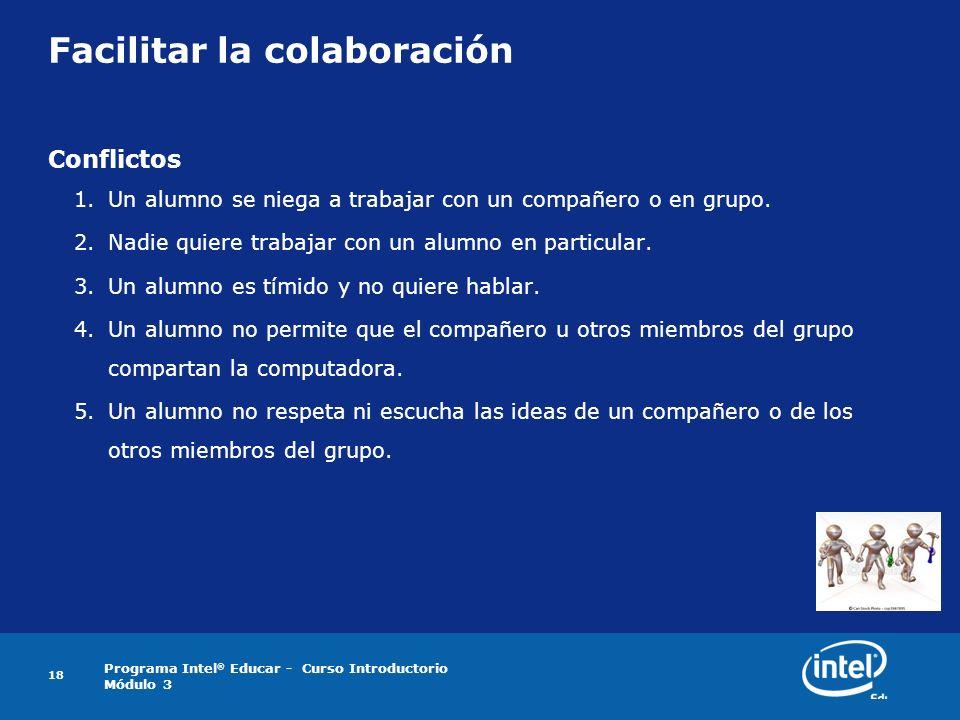 Programa Intel ® Educar - Curso Introductorio Módulo 3 18 Facilitar la colaboración Conflictos 1.Un alumno se niega a trabajar con un compañero o en g