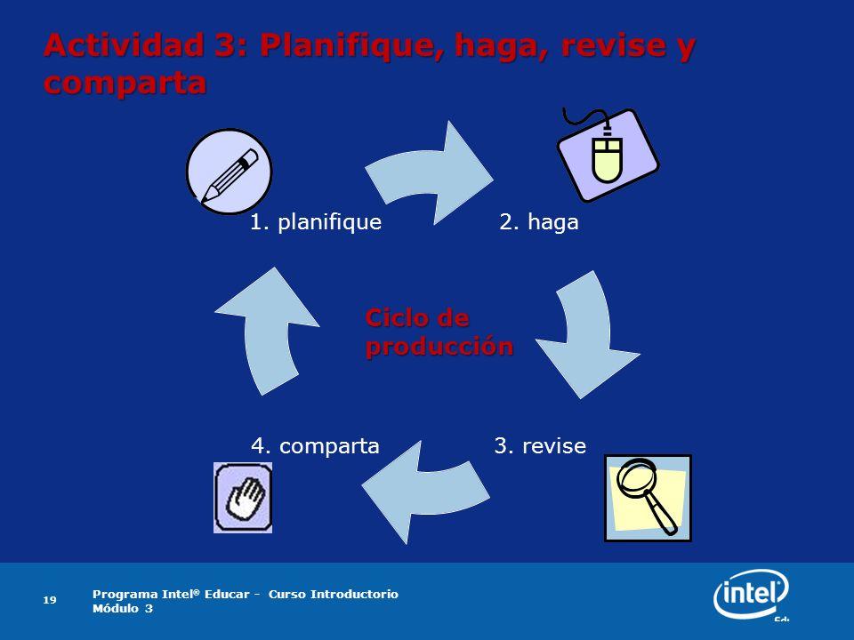 Programa Intel ® Educar - Curso Introductorio Módulo 3 19 Actividad 3: Planifique, haga, revise y comparta 2. haga 3. revise 4. comparta 1. planifiqu